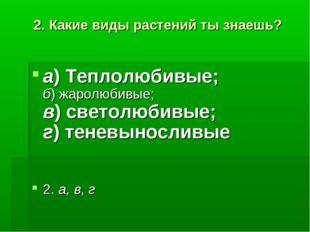 2. Какие виды растений ты знаешь? а)Теплолюбивые; б)жаролюбивые; в)светолю