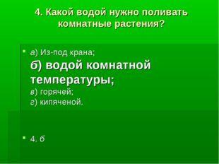 4.Какой водой нужно поливать комнатные растения? а)Из-под крана; б)водой к