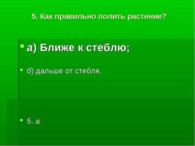 5. Как правильно полить растение? а)Ближе к стеблю; б)дальше от стебля. 5. а
