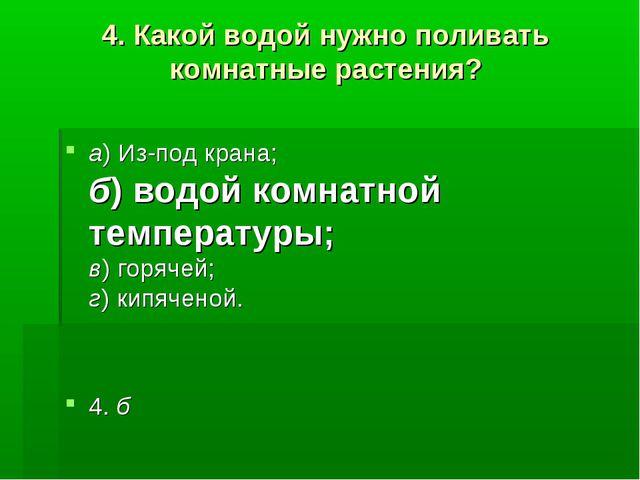 4.Какой водой нужно поливать комнатные растения? а)Из-под крана; б)водой к...
