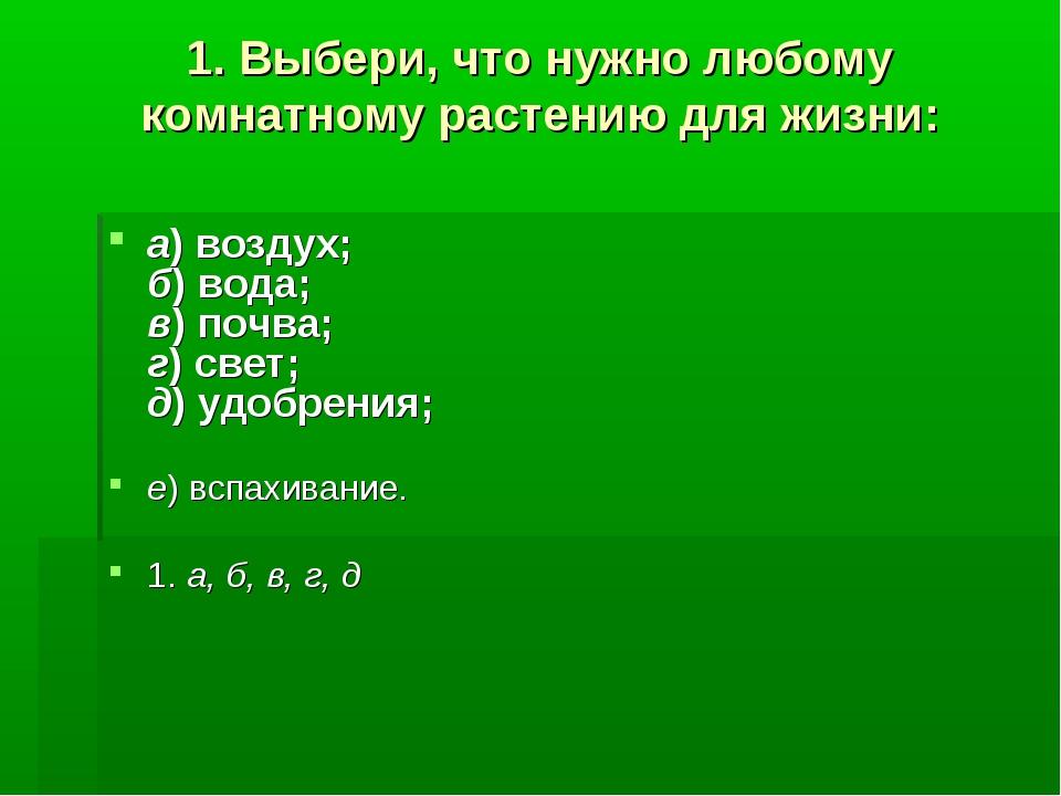 1. Выбери, что нужно любому комнатному растению для жизни: а)воздух; б)вода...