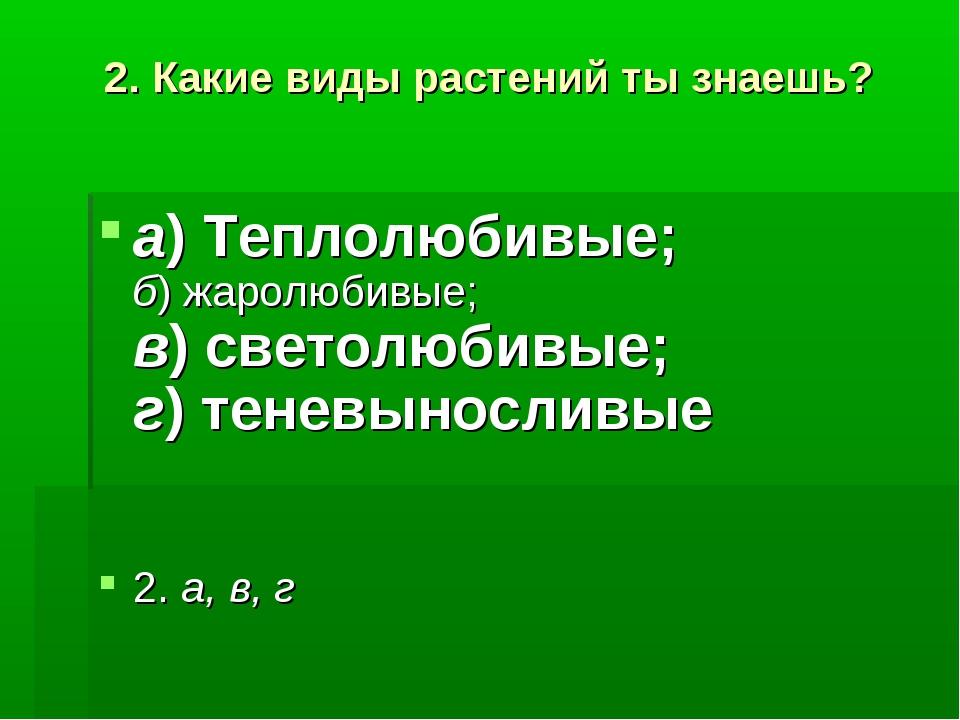 2. Какие виды растений ты знаешь? а)Теплолюбивые; б)жаролюбивые; в)светолю...