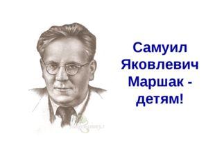 Самуил Яковлевич Маршак - детям!