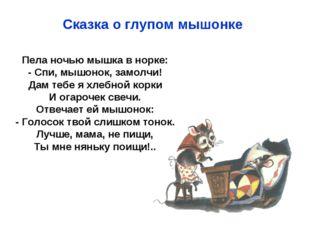 Пела ночью мышка в норке: - Спи, мышонок, замолчи! Дам тебе я хлебной корки И