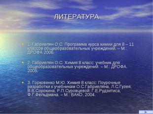 ЛИТЕРАТУРА 1. Габриелян О.С. Программа курса химии для 8 – 11 классов общеобр