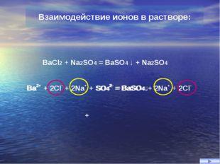 BaCl2 + Na2SO4 = BaSO4 ↓ + Na2SO4 Ba2+ + 2Cl- + 2Na+ + SO42- = BaSO4↓+ 2Na+ +