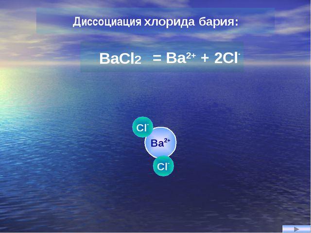 Ba2+ Cl- Cl- Диссоциация хлорида бария: = Ba2+ + 2Cl- BaCl2