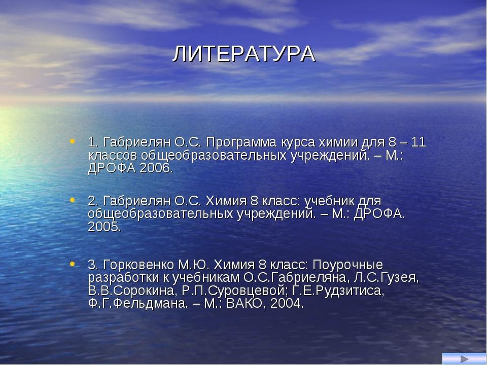 ЛИТЕРАТУРА 1. Габриелян О.С. Программа курса химии для 8 – 11 классов общеобр...