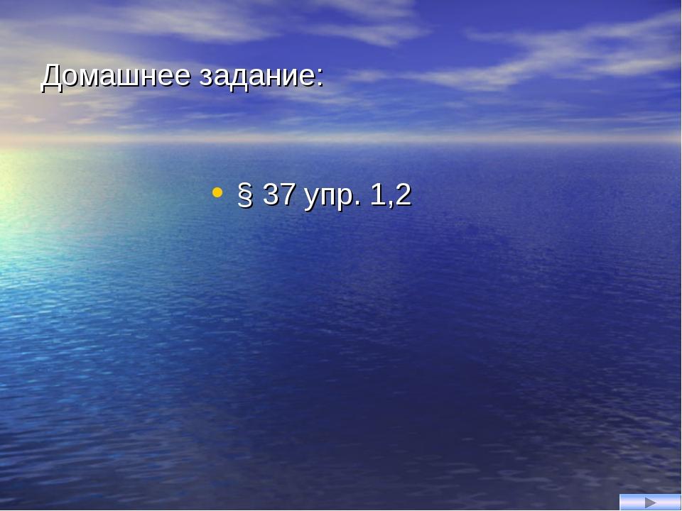 Домашнее задание: § 37 упр. 1,2