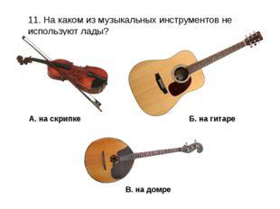 11. На каком из музыкальных инструментов не используют лады? В. на домре А. н