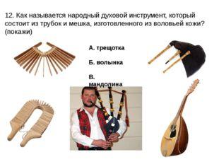 12. Как называется народный духовой инструмент, который состоит из трубок и м