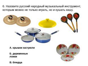 6. Назовите русский народный музыкальный инструмент, которым можно не только