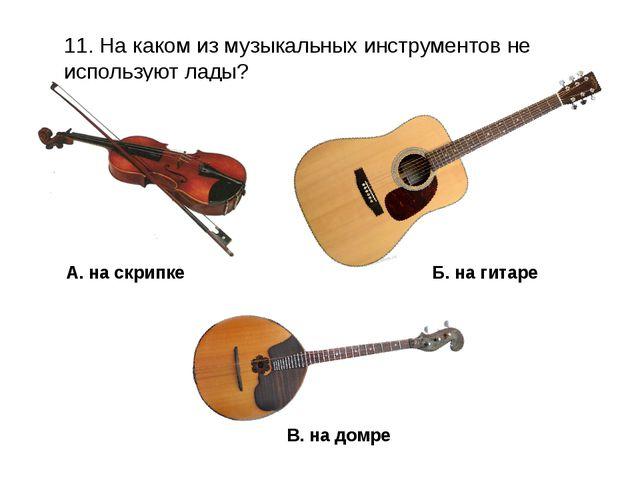 11. На каком из музыкальных инструментов не используют лады? В. на домре А. н...