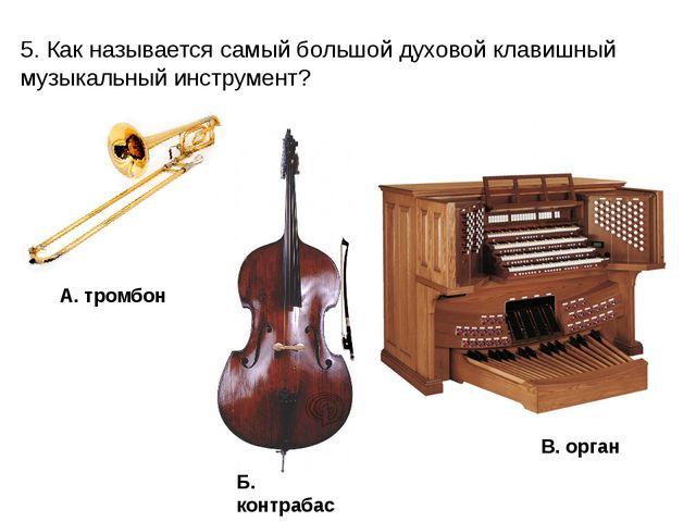 5. Как называется самый большой духовой клавишный музыкальный инструмент? А....