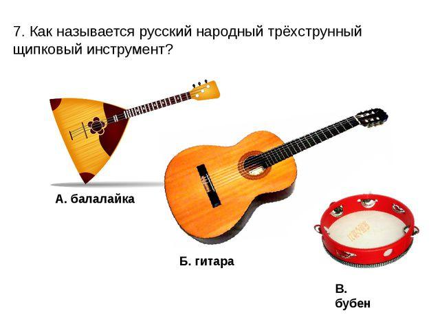 7. Как называется русский народный трёхструнный щипковый инструмент? А. балал...