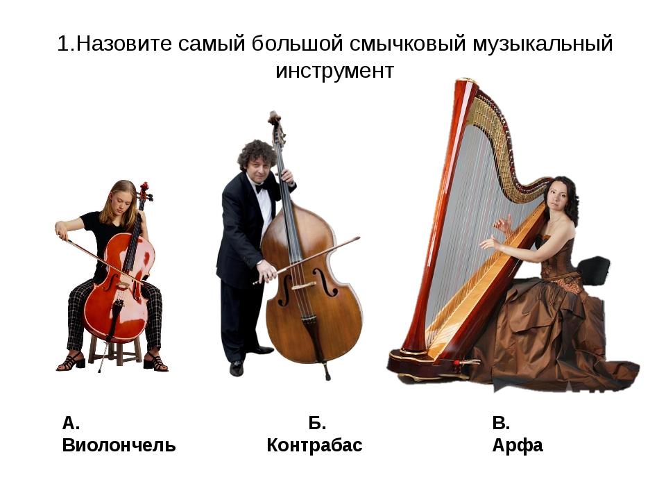 1.Назовите самый большой смычковый музыкальный инструмент Б. Контрабас А. Вио...