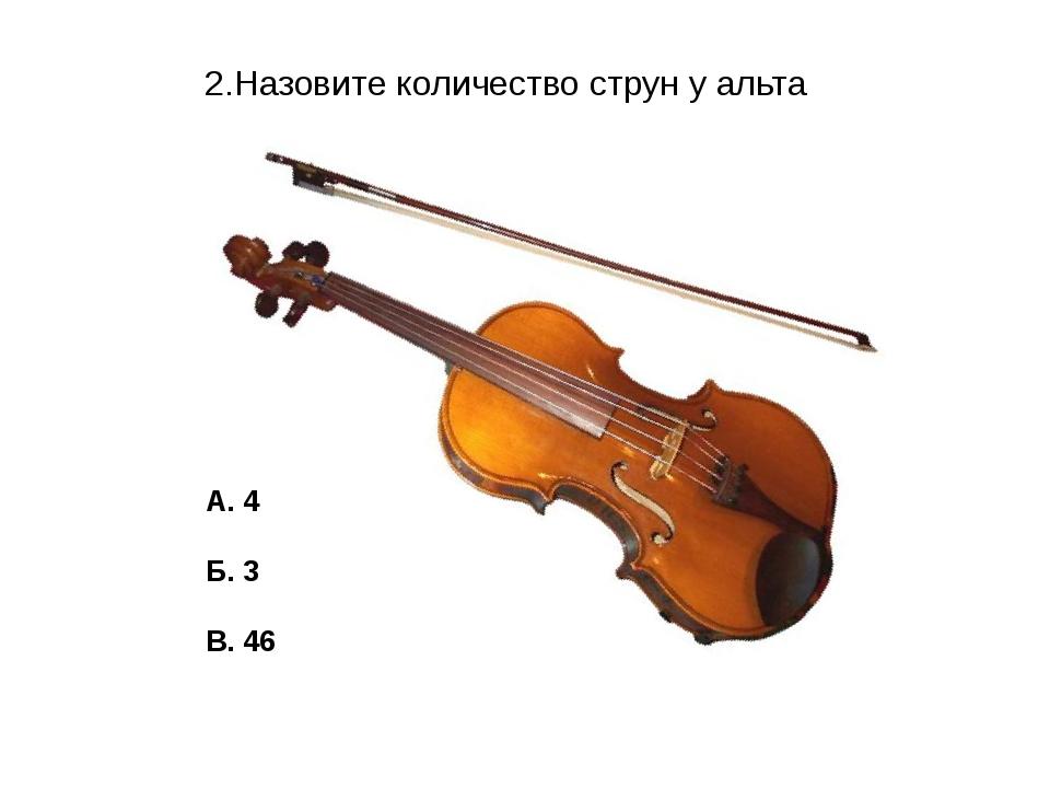 2.Назовите количество струн у альта А. 4 Б. 3 В. 46