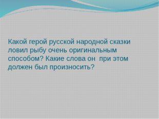 Какой герой русской народной сказки ловил рыбу очень оригинальным способом? К