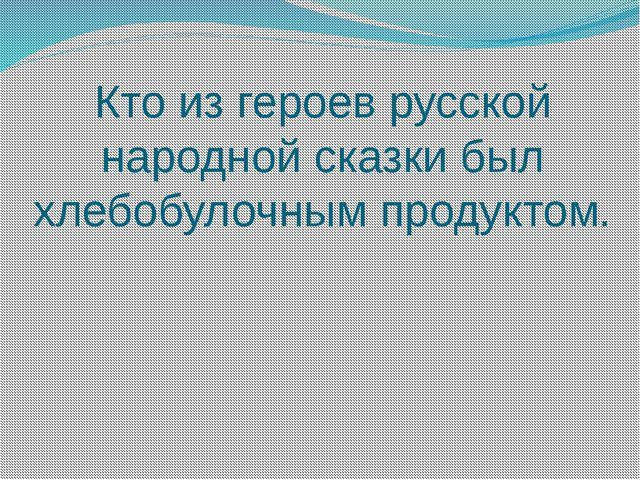 Кто из героев русской народной сказки был хлебобулочным продуктом.