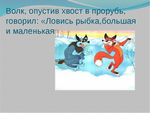Волк, опустив хвост в прорубь, говорил: «Ловись рыбка,большая и маленькая»