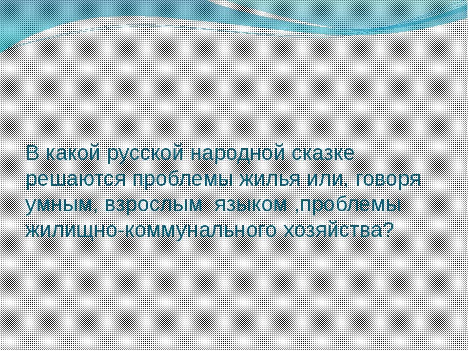 В какой русской народной сказке решаются проблемы жилья или, говоря умным, вз...