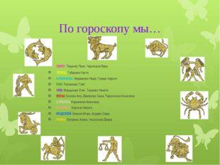 По гороскопу мы… ОВЕН: Тищенко Лиза, Чернецкая Вика ТЕЛЕЦ: Губарева Настя БЛИ