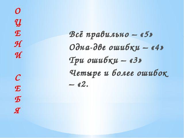 Всё правильно – «5» Одна-две ошибки – «4» Три ошибки – «3» Четыре и более оши...
