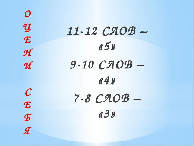 О Ц Е Н И С Е Б Я 11-12 СЛОВ – «5» 9-10 СЛОВ – «4» 7-8 СЛОВ – «3»