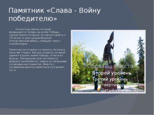 Памятник «Слава - Войну победителю» Скульптуру воина, которая возвышается теп