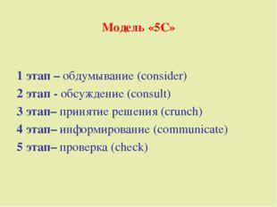 Модель «5С» 1 этап – обдумывание (consider) 2 этап - обсуждение (consult) 3 э