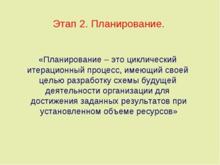 Этап 2. Планирование. «Планирование – это циклический итерационный процесс, и