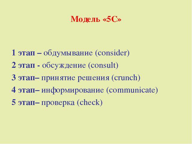 Модель «5С» 1 этап – обдумывание (consider) 2 этап - обсуждение (consult) 3 э...