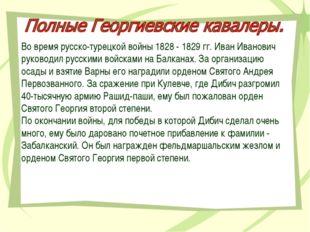 Во время русско-турецкой войны 1828 - 1829 гг. Иван Иванович руководил русски