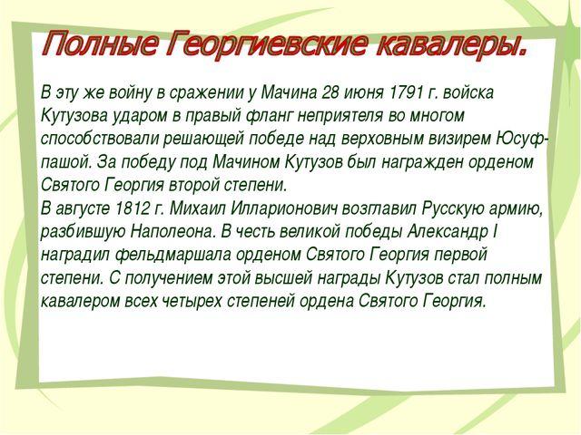 В эту же войну в сражении у Мачина 28 июня 1791 г. войска Кутузова ударом в п...