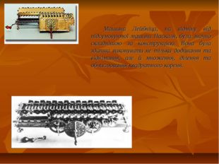 Машина Лейбніца, на відміну від підсумовуючої машини Паскаля, була значно скл