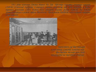 1951 року компанія Джона Моучлі та Дж. Преспера Еккерта створила машину UNIVA