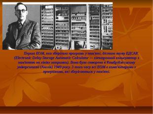 Перша ЕОМ, яка зберігала програми у пам'яті, дістала назву ЕДСАК (Electronic