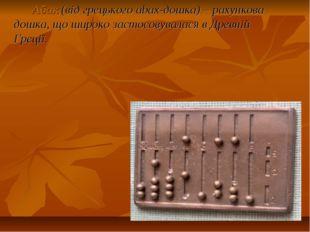 Абак(від грецького abax-дошка) – рахункова дошка, що широко застосовувалася