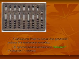У Древньому Римі на дошці для зручності робили для камінчиків жолобки. Це при