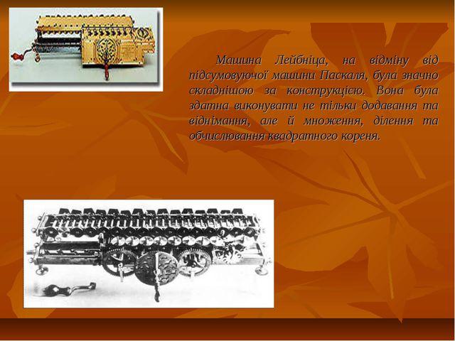 Машина Лейбніца, на відміну від підсумовуючої машини Паскаля, була значно скл...