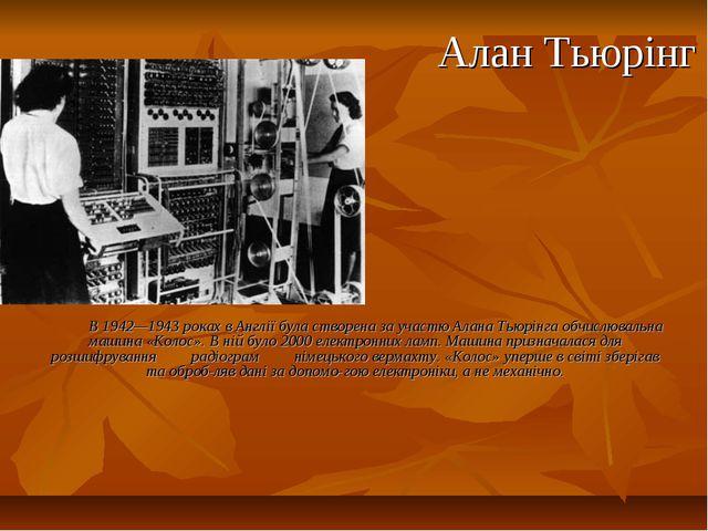 Алан Тьюрінг В 1942—1943 роках в Англії була створена за участю Алана Тьюрінг...