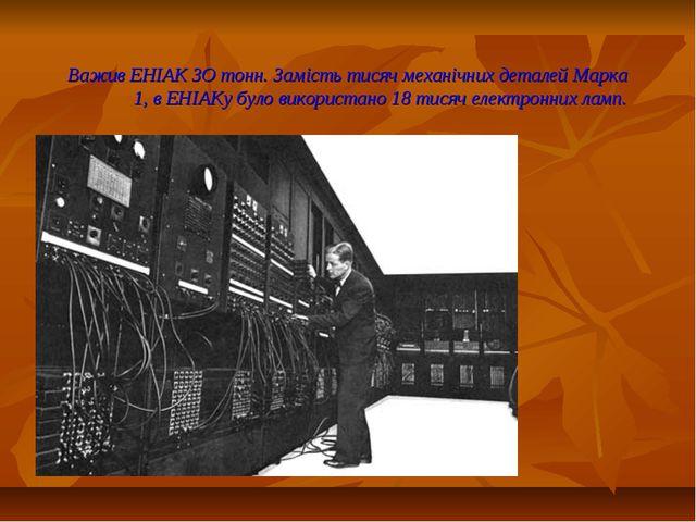 Важив ЕНІАК ЗО тонн. Замість тисяч механічних деталей Марка 1, в ЕНІАКу було...