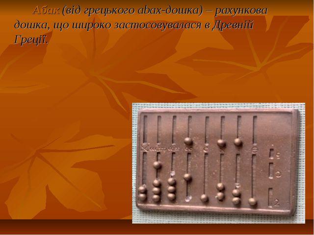 Абак(від грецького abax-дошка) – рахункова дошка, що широко застосовувалася...