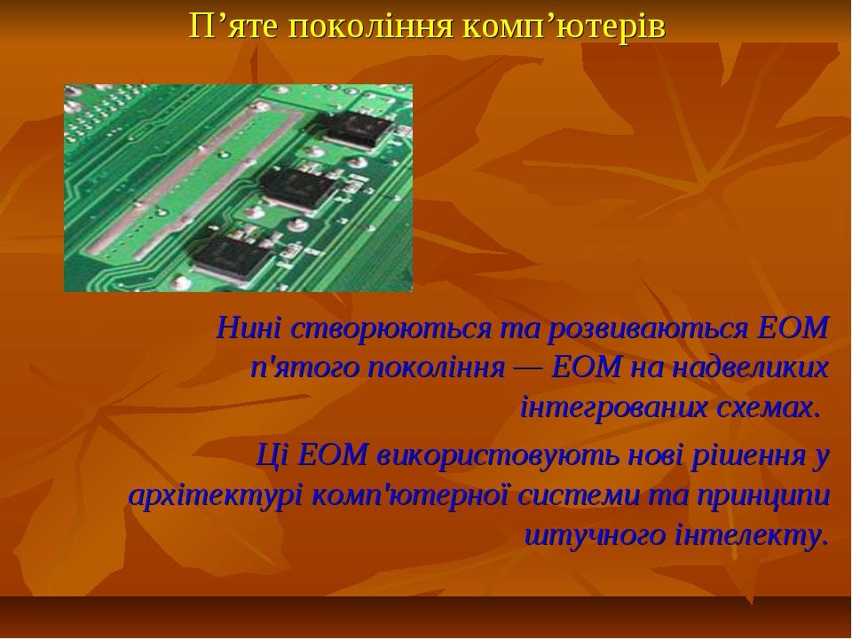 П'яте покоління комп'ютерів Нині створюються та розвиваються ЕОМ п'ятого поко...