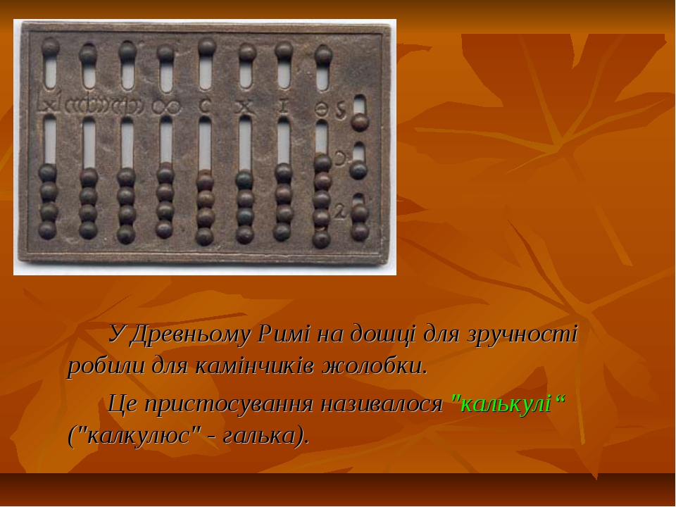 У Древньому Римі на дошці для зручності робили для камінчиків жолобки. Це при...