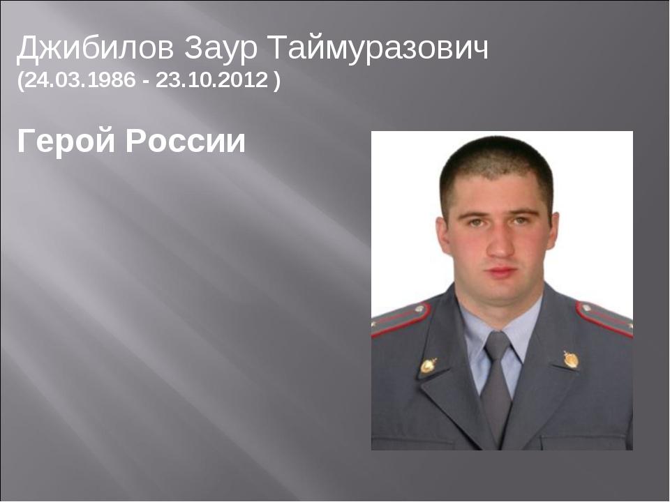 ДжибиловЗаур Таймуразович (24.03.1986 - 23.10.2012 ) Герой России