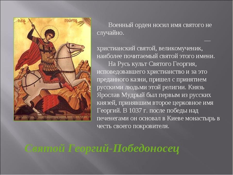 Святой Георгий-Победоносец Военный орден носил имя святого не случайно. Свято...