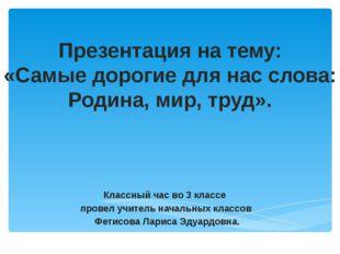 Презентация на тему: «Самые дорогие для нас слова: Родина, мир, труд». Классн