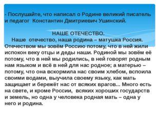 - Послушайте, что написал о Родине великий писатель и педагог Константин Дмит