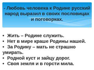 - Любовь человека к Родине русский народ выразил в своих пословицах и поговор